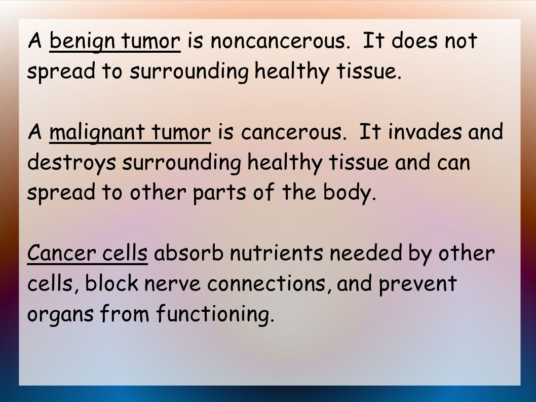 A benign tumor is noncancerous. It does not spread to surrounding healthy tissue.