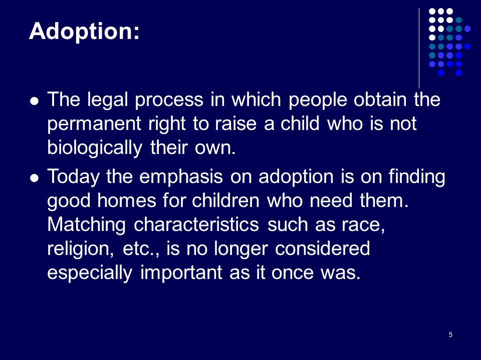 5 Adoption: The legal process in which people obtain the permanent right to raise a child who is not biologically their own.