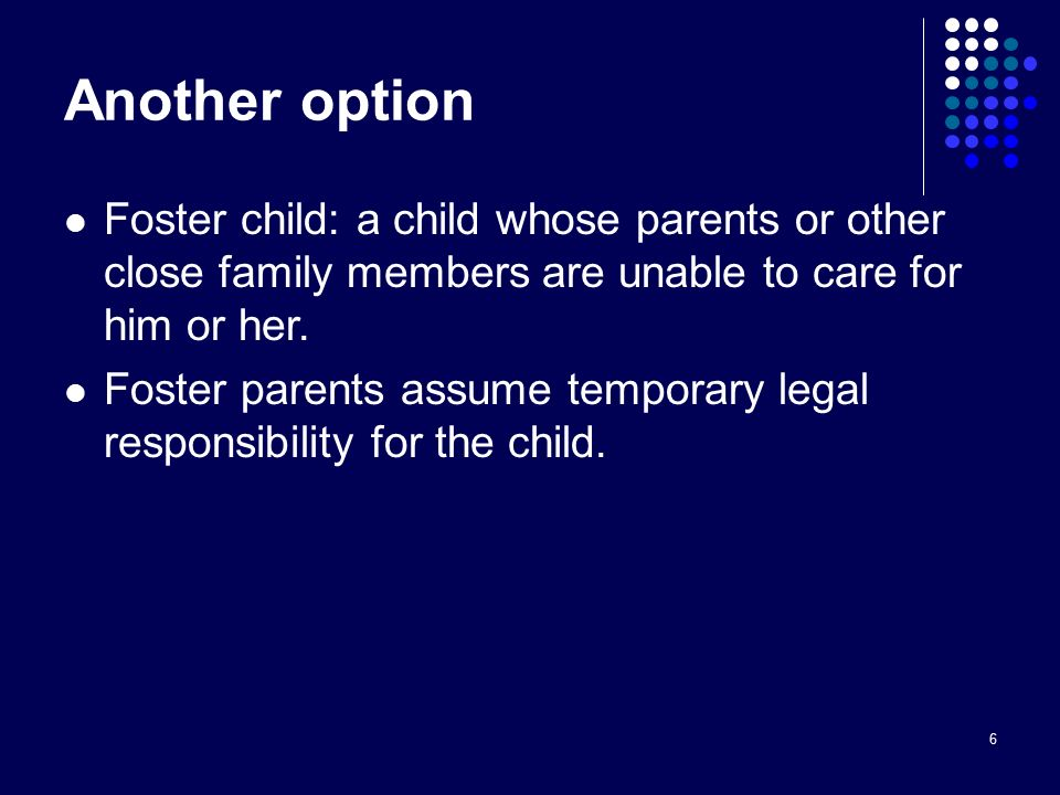 6 Another option Foster child: a child whose parents or other close family members are unable to care for him or her.