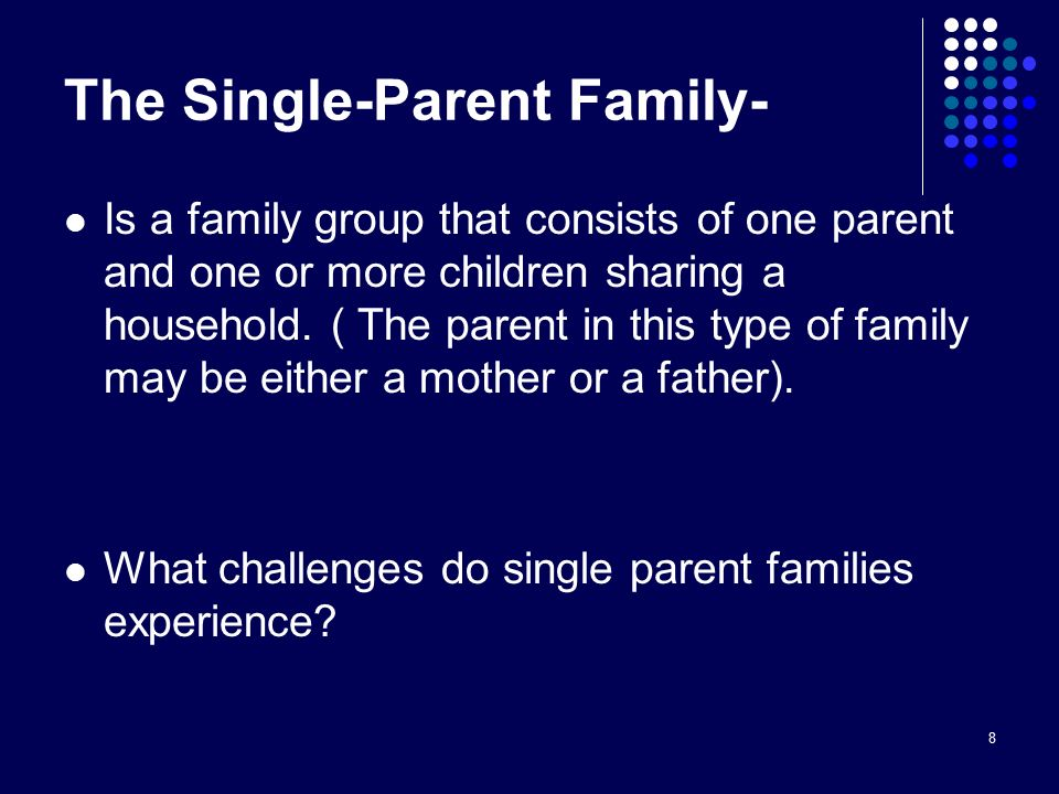 8 The Single-Parent Family- Is a family group that consists of one parent and one or more children sharing a household.