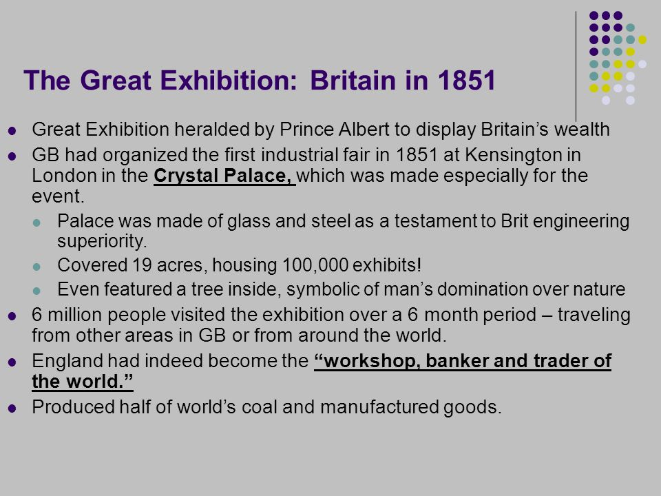 The Great Exhibition: Britain in 1851 Great Exhibition heralded by Prince Albert to display Britain's wealth GB had organized the first industrial fair in 1851 at Kensington in London in the Crystal Palace, which was made especially for the event.