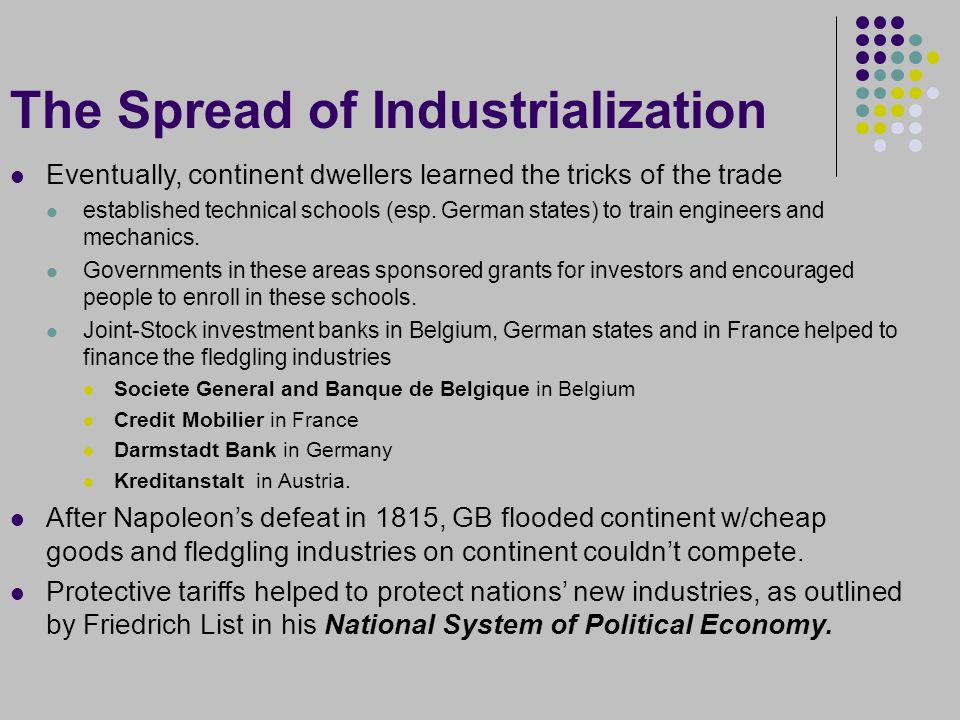 The Spread of Industrialization Eventually, continent dwellers learned the tricks of the trade established technical schools (esp.