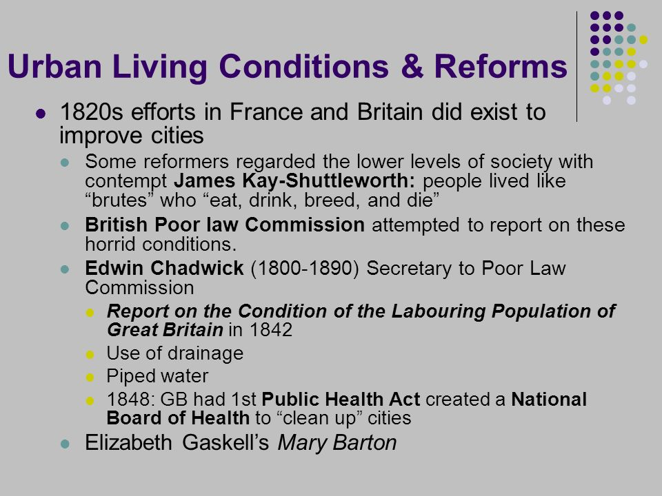 Urban Living Conditions & Reforms 1820s efforts in France and Britain did exist to improve cities Some reformers regarded the lower levels of society with contempt James Kay-Shuttleworth: people lived like brutes who eat, drink, breed, and die British Poor law Commission attempted to report on these horrid conditions.