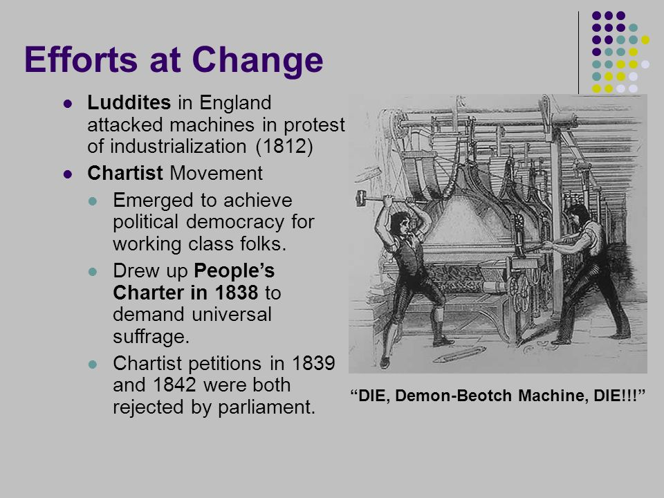 Efforts at Change Luddites in England attacked machines in protest of industrialization (1812) Chartist Movement Emerged to achieve political democracy for working class folks.