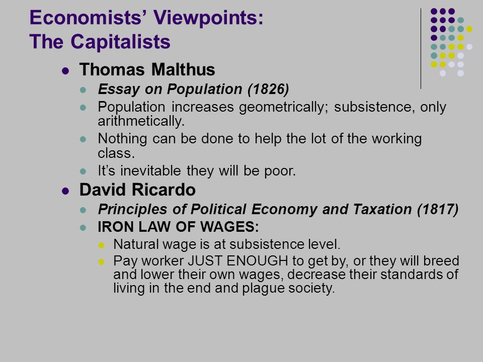 Economists' Viewpoints: The Capitalists Thomas Malthus Essay on Population (1826) Population increases geometrically; subsistence, only arithmetically.