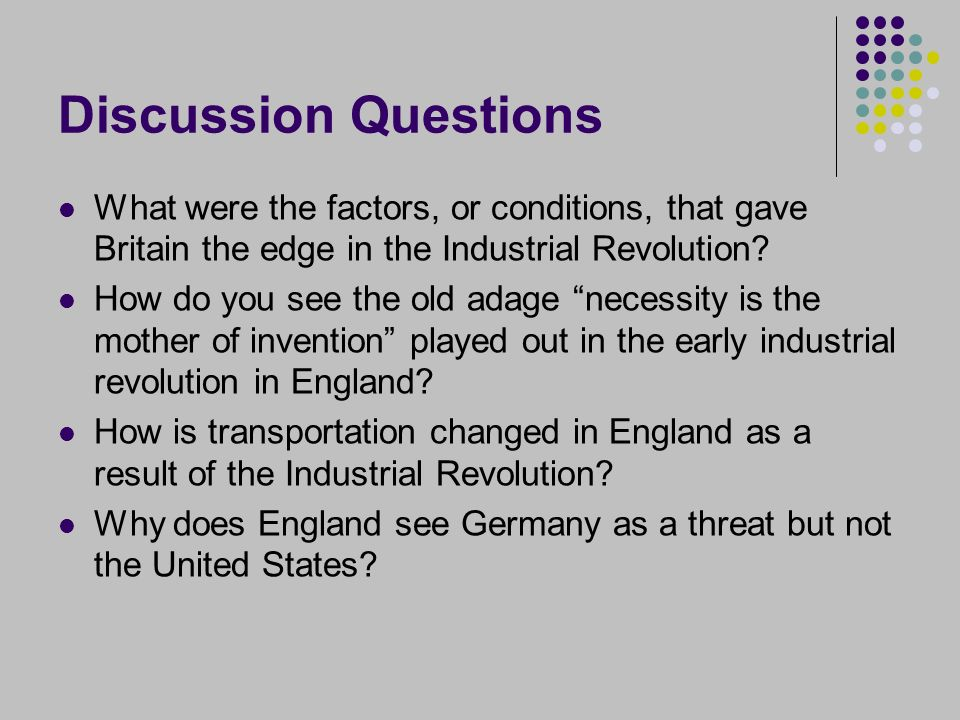 Discussion Questions What were the factors, or conditions, that gave Britain the edge in the Industrial Revolution.