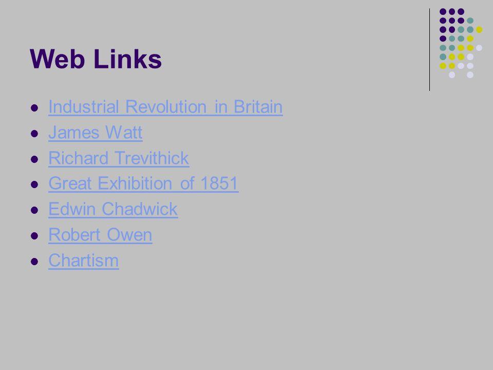 Web Links Industrial Revolution in Britain James Watt Richard Trevithick Great Exhibition of 1851 Edwin Chadwick Robert Owen Chartism