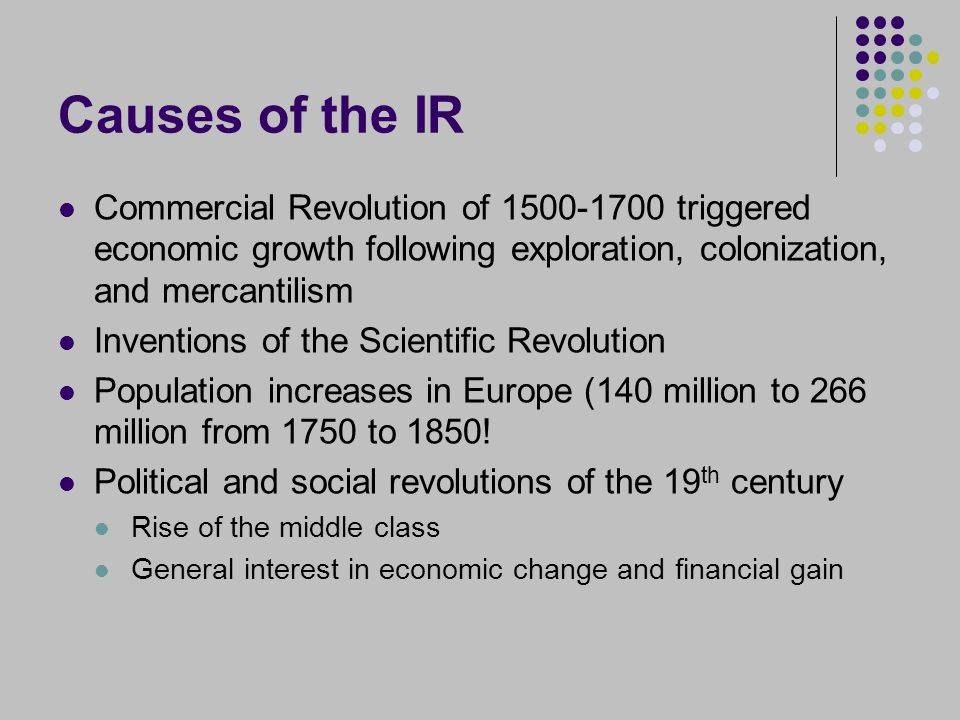 Causes of the IR Commercial Revolution of 1500-1700 triggered economic growth following exploration, colonization, and mercantilism Inventions of the Scientific Revolution Population increases in Europe (140 million to 266 million from 1750 to 1850.