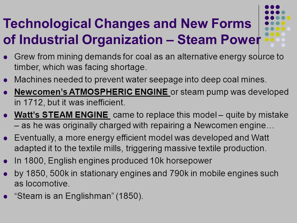 Technological Changes and New Forms of Industrial Organization – Steam Power Grew from mining demands for coal as an alternative energy source to timber, which was facing shortage.