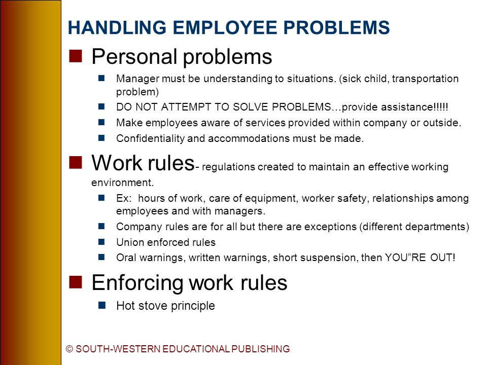 © SOUTH-WESTERN EDUCATIONAL PUBLISHING HANDLING EMPLOYEE PROBLEMS nPersonal problems nManager must be understanding to situations.