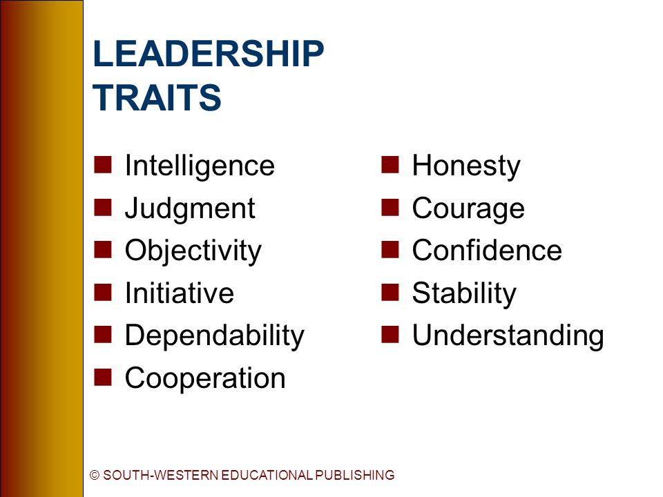 © SOUTH-WESTERN EDUCATIONAL PUBLISHING LEADERSHIP TRAITS nIntelligence nJudgment nObjectivity nInitiative nDependability nCooperation nHonesty nCourage nConfidence nStability nUnderstanding
