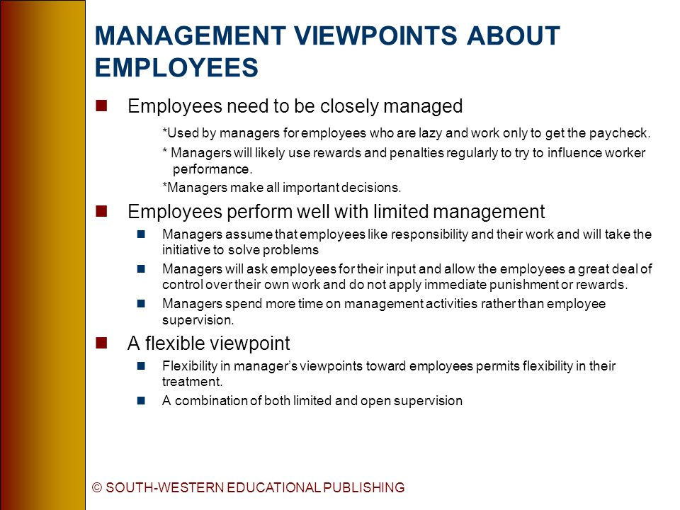 © SOUTH-WESTERN EDUCATIONAL PUBLISHING MANAGEMENT VIEWPOINTS ABOUT EMPLOYEES nEmployees need to be closely managed *Used by managers for employees who are lazy and work only to get the paycheck.