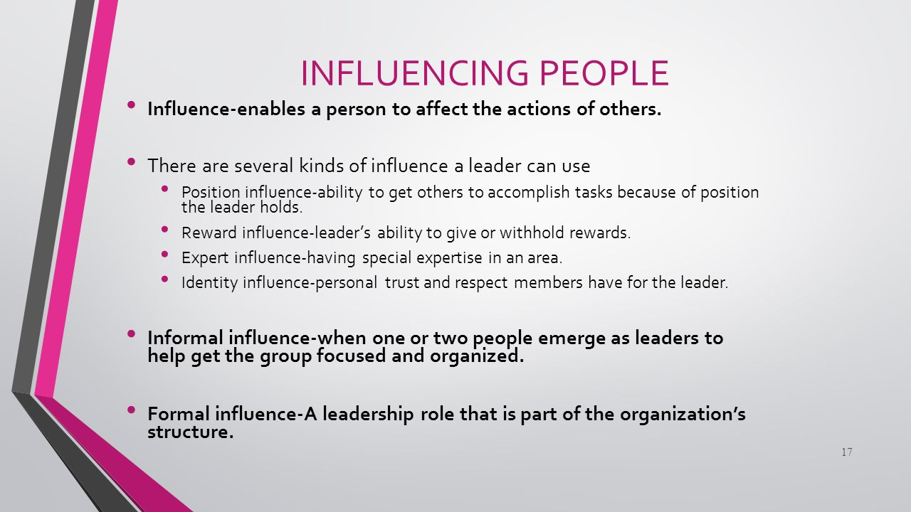 INFLUENCING PEOPLE Influence-enables a person to affect the actions of others.