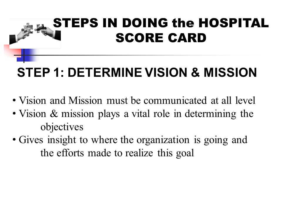 STEPS IN DOING the HOSPITAL SCORE CARD STEP 1: DETERMINE VISION & MISSION Vision and Mission must be communicated at all level Vision & mission plays a vital role in determining the objectives Gives insight to where the organization is going and the efforts made to realize this goal
