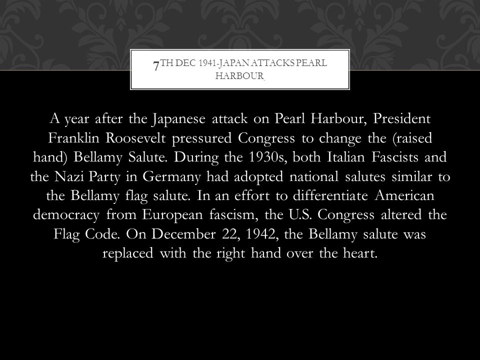 A year after the Japanese attack on Pearl Harbour, President Franklin Roosevelt pressured Congress to change the (raised hand) Bellamy Salute.