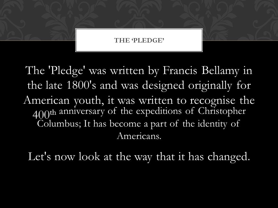 The Pledge was written by Francis Bellamy in the late 1800 s and was designed originally for American youth, it was written to recognise the 400 th anniversary of the expeditions of Christopher Columbus; It has become a part of the identity of Americans.