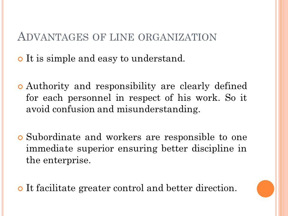 DISADVANTAGES OF LINE ORGANIZATION Different jobs and different types are to be looked after and supervised by the same executive.