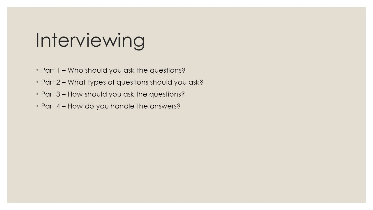 interviewing learning to ask the right questions ppt interviewing ◦ part 1 who should you ask the questions
