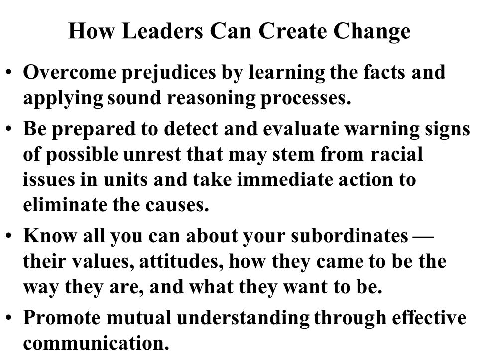 How Leaders Can Create Change Overcome prejudices by learning the facts and applying sound reasoning processes.