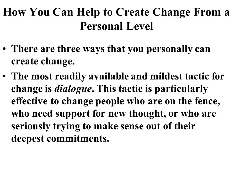 How You Can Help to Create Change From a Personal Level There are three ways that you personally can create change.