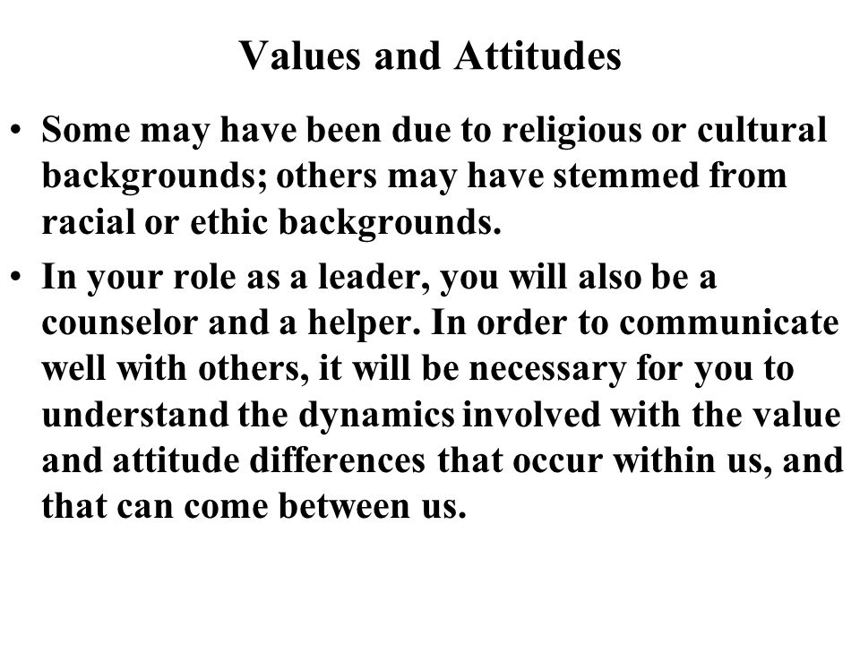Values and Attitudes Some may have been due to religious or cultural backgrounds; others may have stemmed from racial or ethic backgrounds.