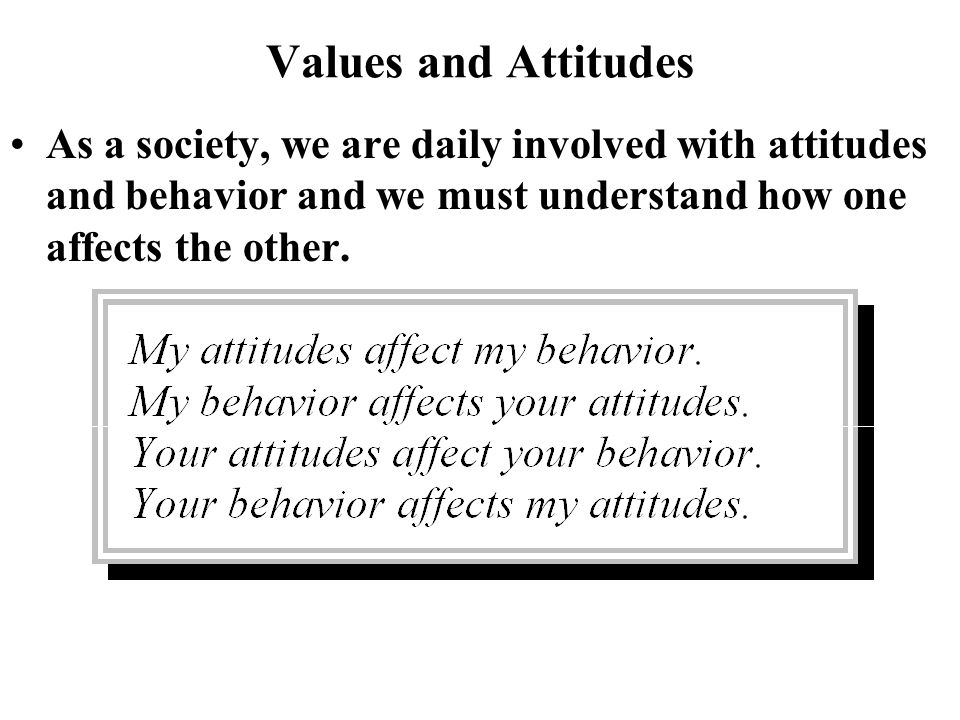 Values and Attitudes As a society, we are daily involved with attitudes and behavior and we must understand how one affects the other.
