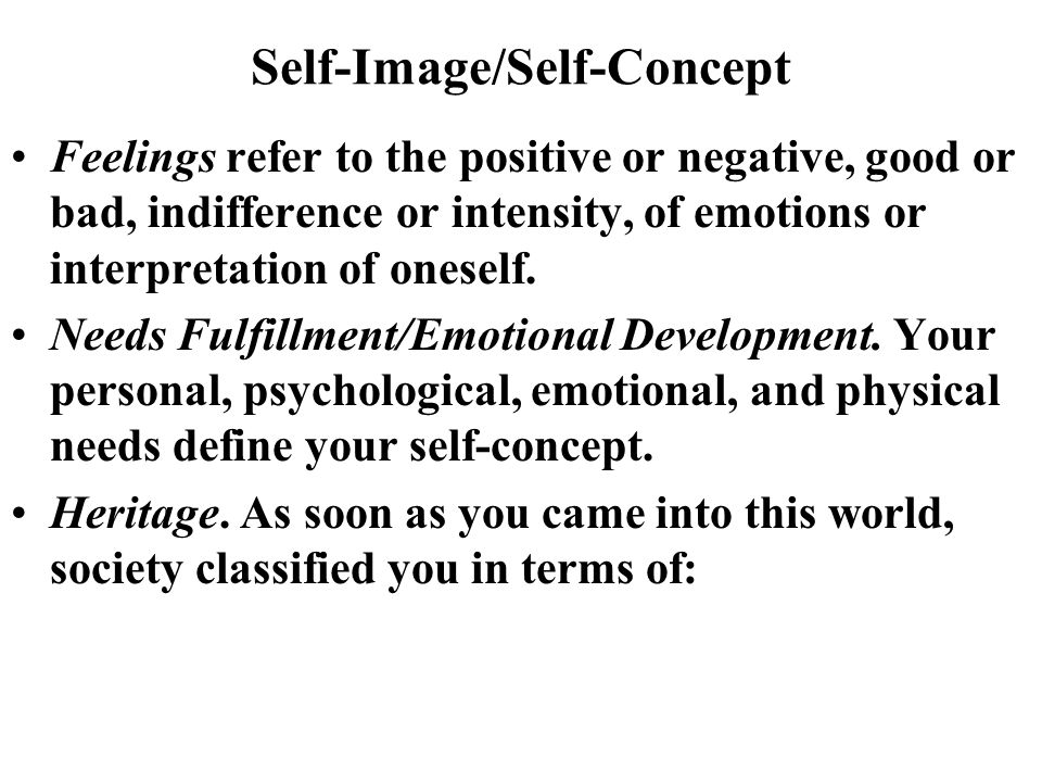 Self-Image/Self-Concept Feelings refer to the positive or negative, good or bad, indifference or intensity, of emotions or interpretation of oneself.