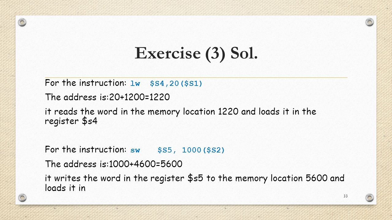 Exercise (3) Sol. For the instruction: lw $S4,20($S1) The address is:20+1200=1220 it reads the word in the memory location 1220 and loads it in the re