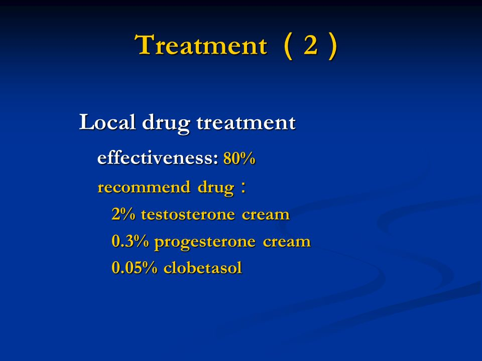 Treatment ( 2 ) Local drug treatment effectiveness: 80% effectiveness: 80% recommend drug : recommend drug : 2% testosterone cream 2% testosterone cre