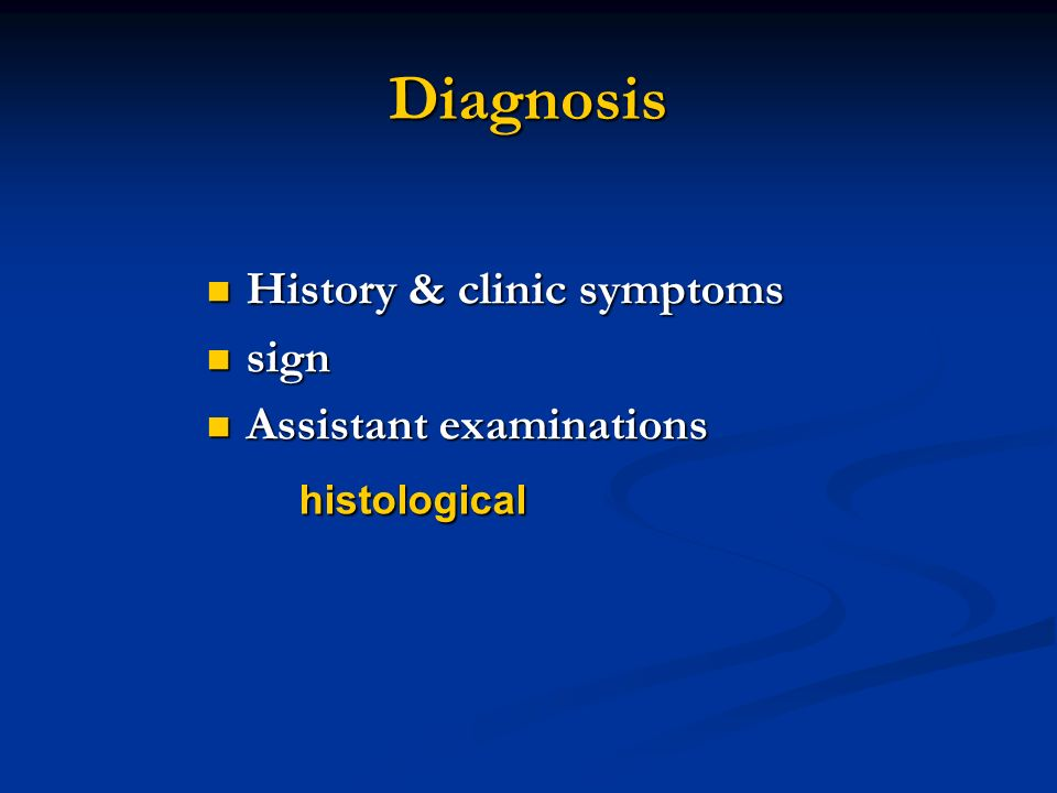 History & clinic symptoms History & clinic symptoms sign sign Assistant examinations Assistant examinations histological histological Diagnosis