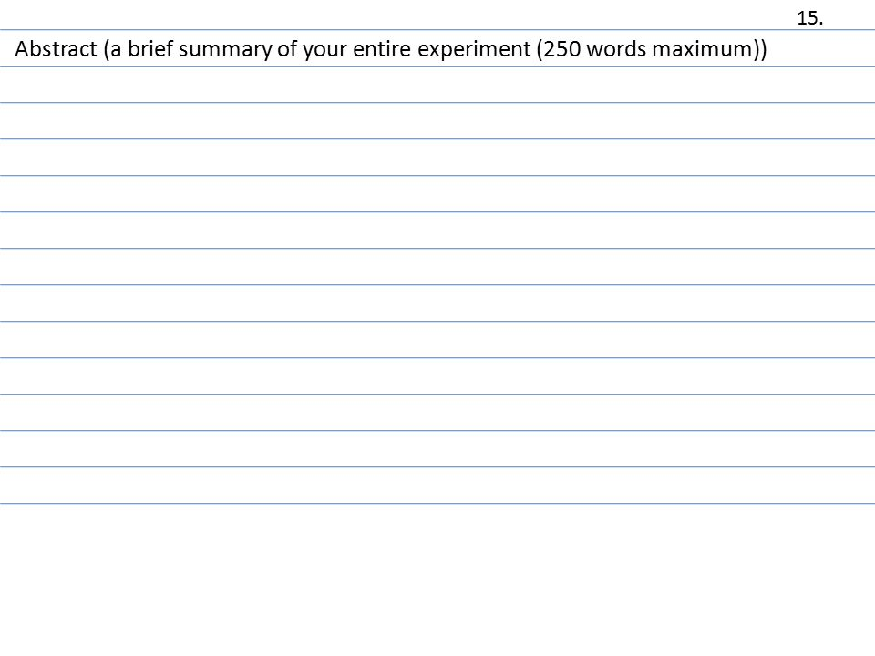 Abstract (a brief summary of your entire experiment (250 words maximum)) 15.
