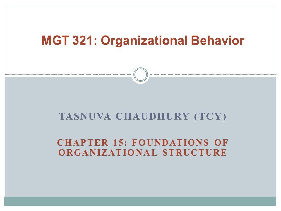 TASNUVA CHAUDHURY (TCY) CHAPTER 15: FOUNDATIONS OF ORGANIZATIONAL STRUCTURE MGT 321: Organizational Behavior