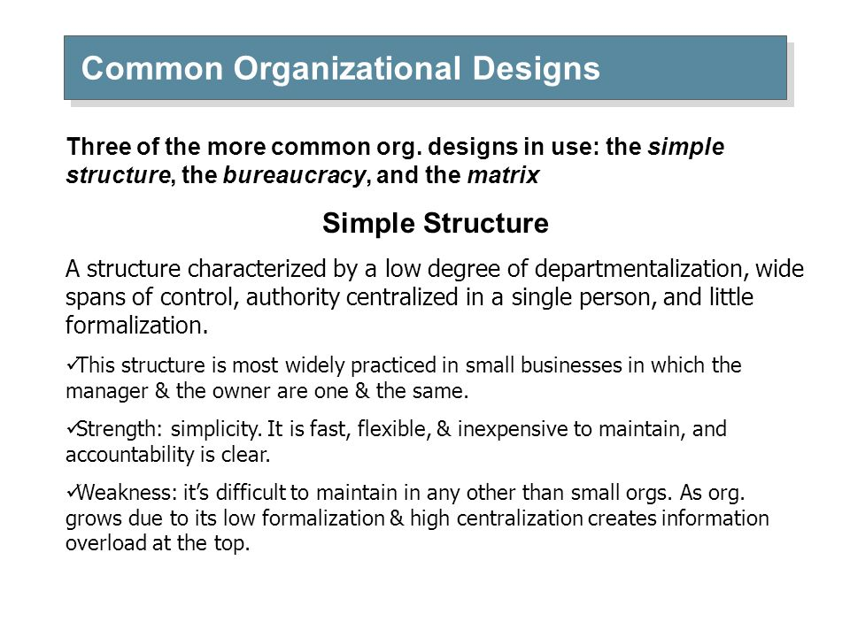 Common Organizational Designs Three of the more common org. designs in use: the simple structure, the bureaucracy, and the matrix Simple Structure A s