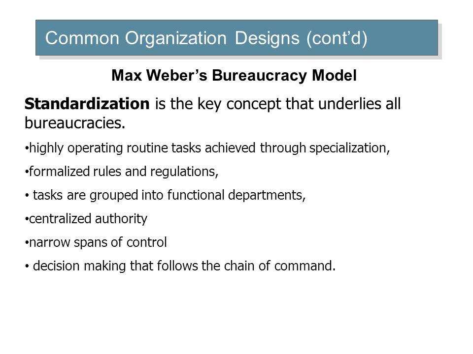Common Organization Designs (cont'd) Max Weber's Bureaucracy Model Standardization is the key concept that underlies all bureaucracies. highly operati