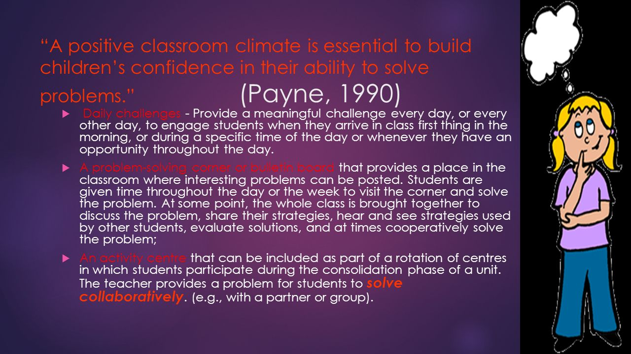 A positive classroom climate is essential to build children's confidence in their ability to solve problems. (Payne, 1990)  Daily challenges - Provide a meaningful challenge every day, or every other day, to engage students when they arrive in class first thing in the morning, or during a specific time of the day or whenever they have an opportunity throughout the day.