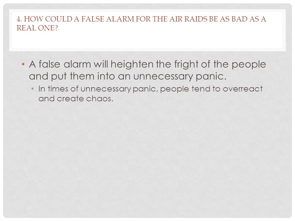 4.HOW COULD A FALSE ALARM FOR THE AIR RAIDS BE AS BAD AS A REAL ONE.