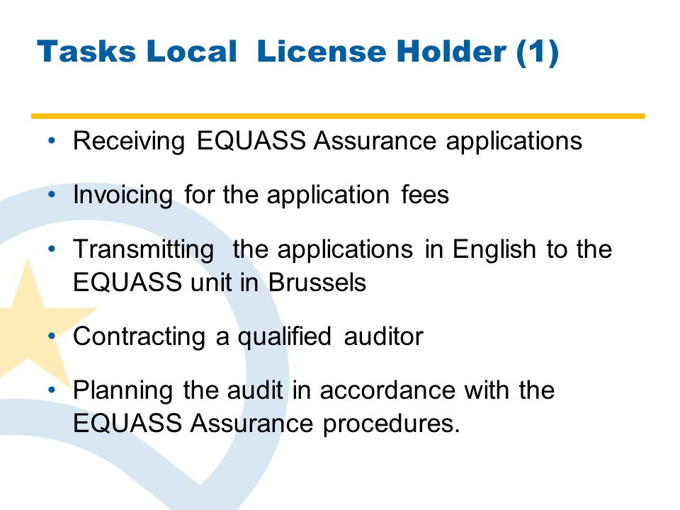 Tasks Local License Holder (1) Receiving EQUASS Assurance applications Invoicing for the application fees Transmitting the applications in English to the EQUASS unit in Brussels Contracting a qualified auditor Planning the audit in accordance with the EQUASS Assurance procedures.