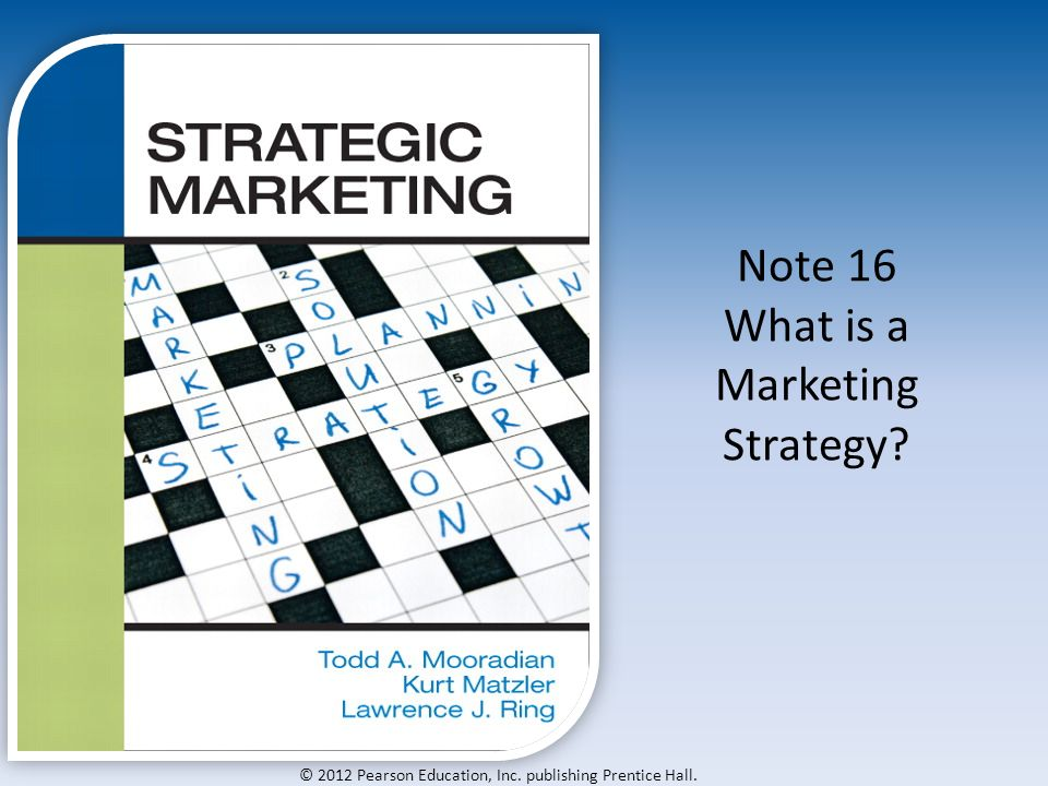 © 2012 Pearson Education, Inc. publishing Prentice Hall. Note 16 What is a Marketing Strategy
