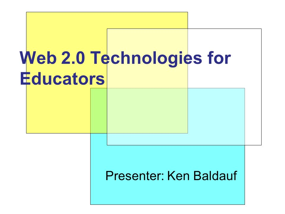 Presenter: Ken Baldauf Web 2.0 Technologies for Educators