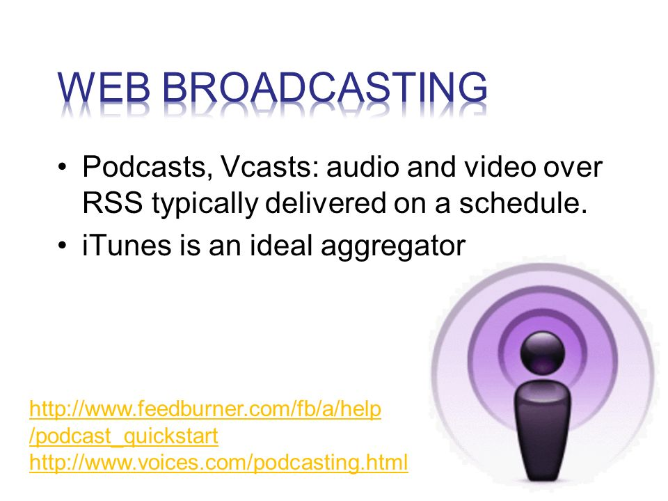 Podcasts, Vcasts: audio and video over RSS typically delivered on a schedule.