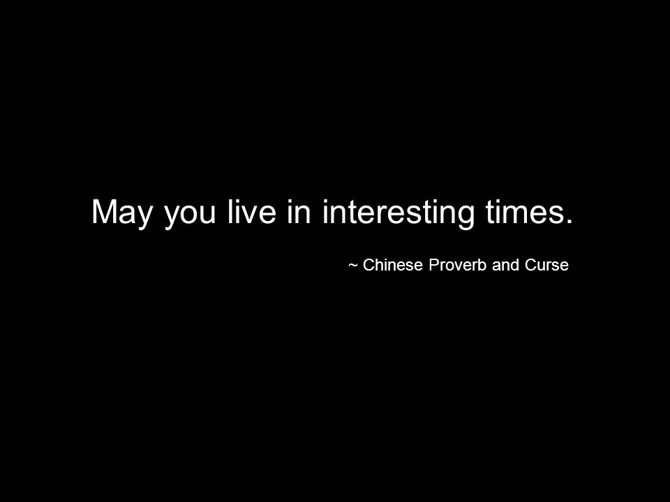 May you live in interesting times. ~ Chinese Proverb and Curse