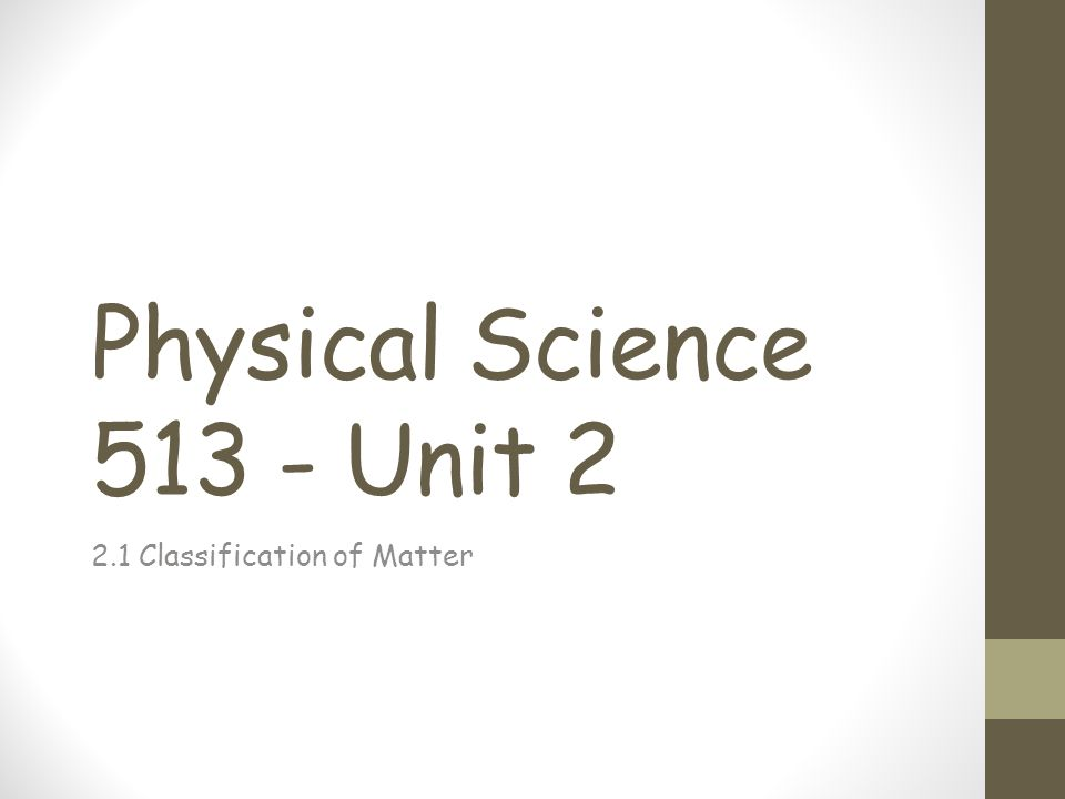Physical Science 513 - Unit 2 2.1 Classification of Matter