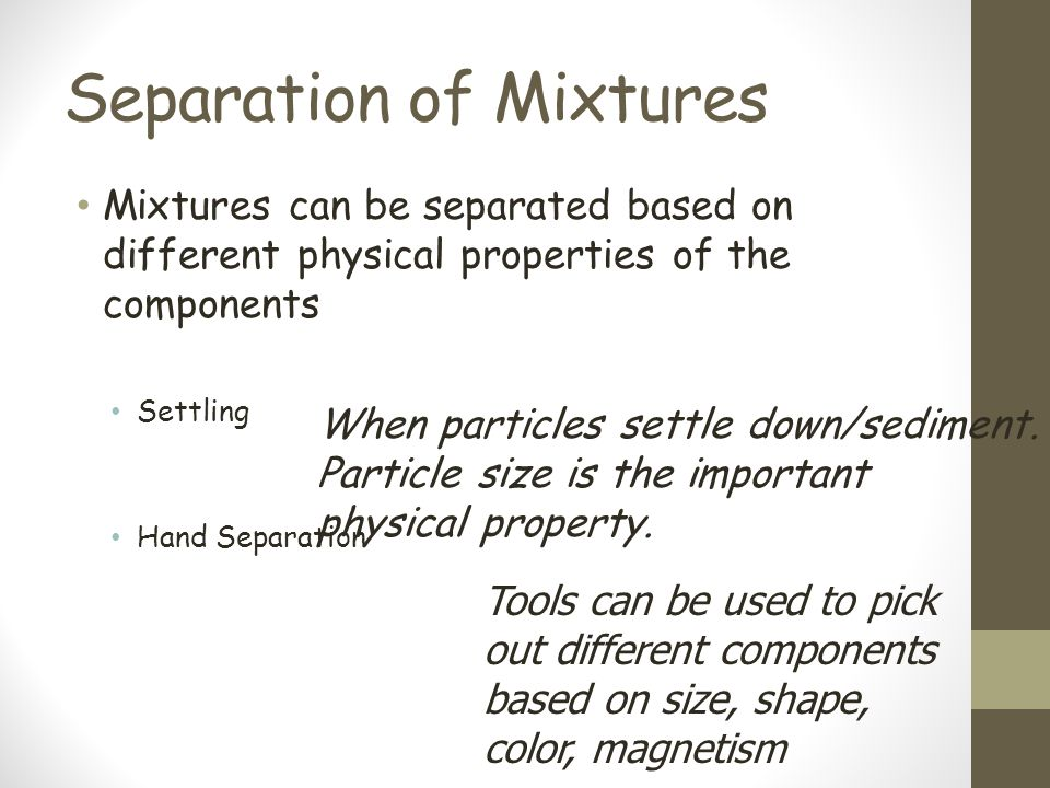 Separation of Mixtures Mixtures can be separated based on different physical properties of the components Settling Hand Separation When particles settle down/sediment.