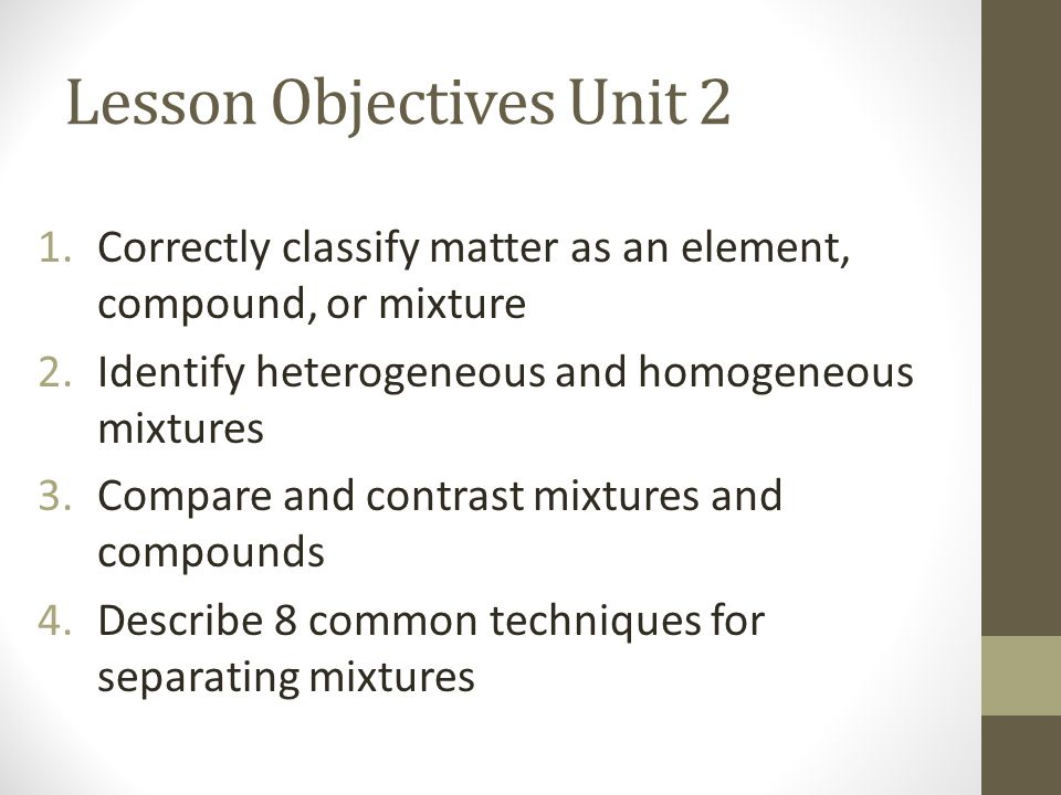 Lesson Objectives Unit 2 1.Correctly classify matter as an element, compound, or mixture 2.Identify heterogeneous and homogeneous mixtures 3.Compare and contrast mixtures and compounds 4.Describe 8 common techniques for separating mixtures