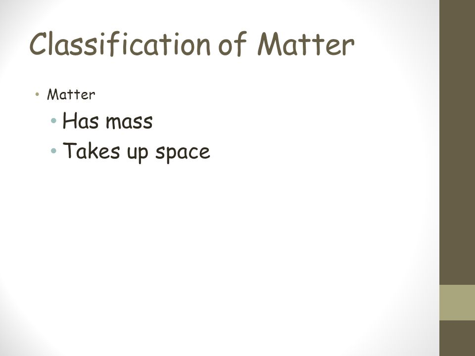 Classification of Matter Matter Has mass Takes up space