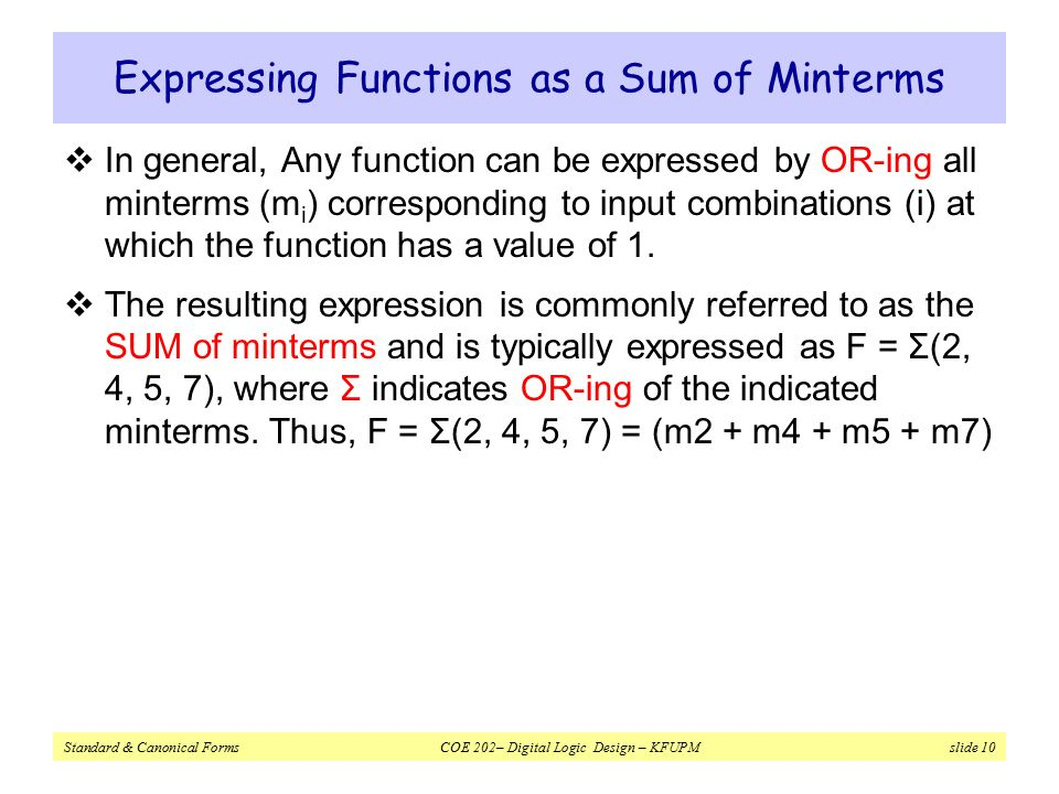 Standard & Canonical Forms COE 202– Digital Logic Design – KFUPM slide 10 Expressing Functions as a Sum of Minterms  In general, Any function can be expressed by OR-ing all minterms (m i ) corresponding to input combinations (i) at which the function has a value of 1.