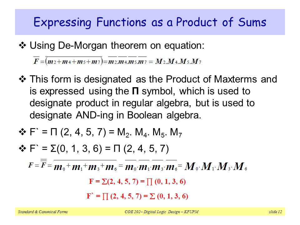 Standard & Canonical Forms COE 202– Digital Logic Design – KFUPM slide 12 Expressing Functions as a Product of Sums  Using De-Morgan theorem on equation:  This form is designated as the Product of Maxterms and is expressed using the Π symbol, which is used to designate product in regular algebra, but is used to designate AND-ing in Boolean algebra.