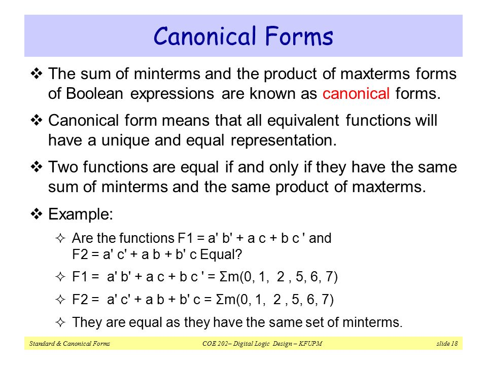 Standard & Canonical Forms COE 202– Digital Logic Design – KFUPM slide 18 Canonical Forms  The sum of minterms and the product of maxterms forms of Boolean expressions are known as canonical forms.
