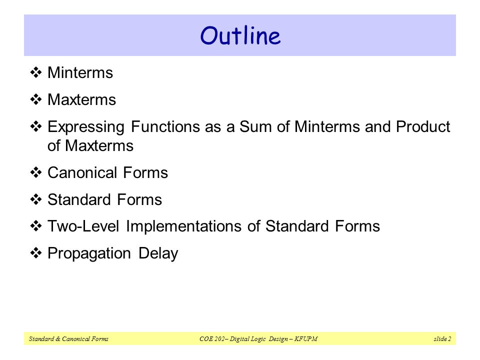 Standard & Canonical Forms COE 202– Digital Logic Design – KFUPM slide 2 Outline  Minterms  Maxterms  Expressing Functions as a Sum of Minterms and Product of Maxterms  Canonical Forms  Standard Forms  Two-Level Implementations of Standard Forms  Propagation Delay