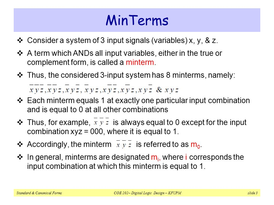 Standard & Canonical Forms COE 202– Digital Logic Design – KFUPM slide 3 MinTerms  Consider a system of 3 input signals (variables) x, y, & z.